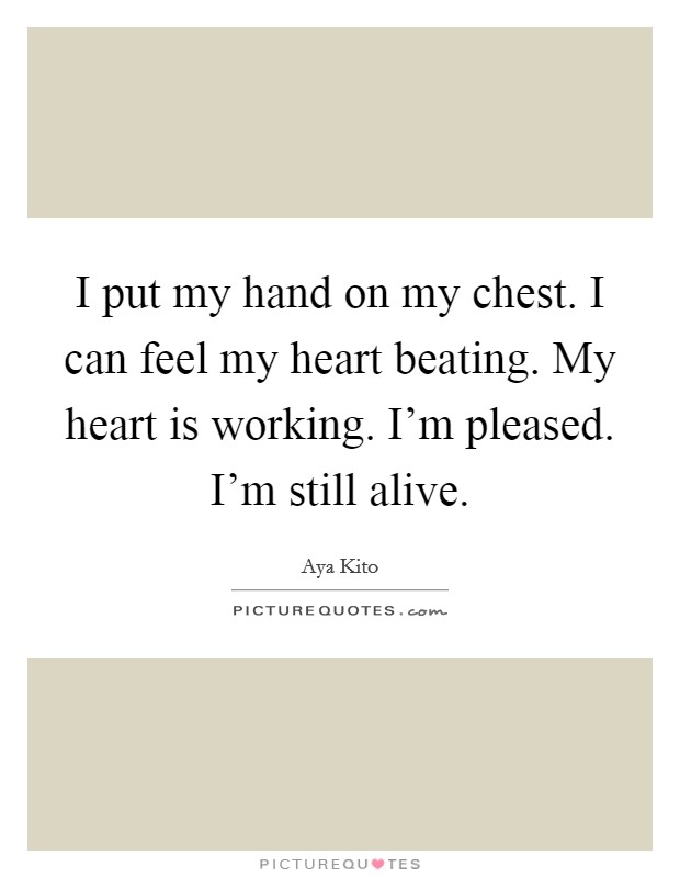 I put my hand on my chest. I can feel my heart beating. My heart is working. I'm pleased. I'm still alive. Picture Quote #1