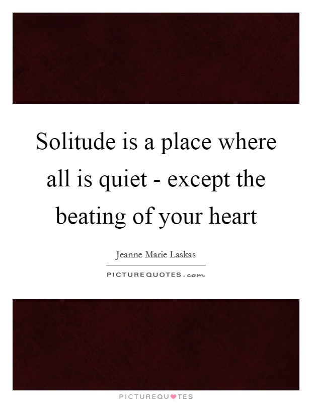 Solitude is a place where all is quiet - except the beating of your heart Picture Quote #1