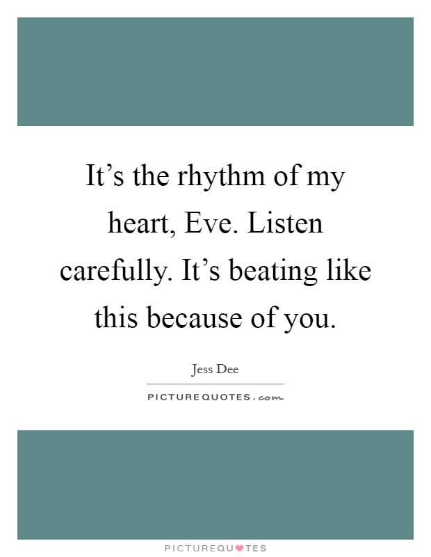 It's the rhythm of my heart, Eve. Listen carefully. It's beating like this because of you Picture Quote #1
