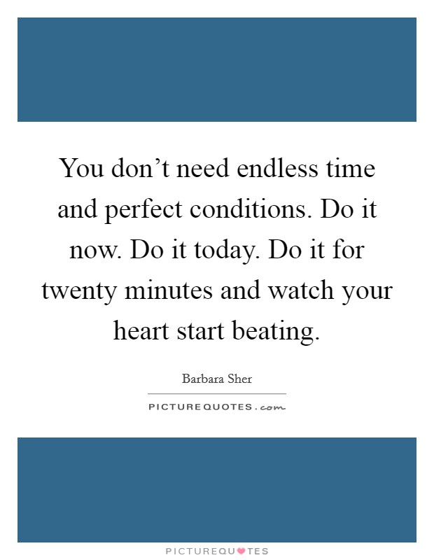 You don't need endless time and perfect conditions. Do it now. Do it today. Do it for twenty minutes and watch your heart start beating Picture Quote #1