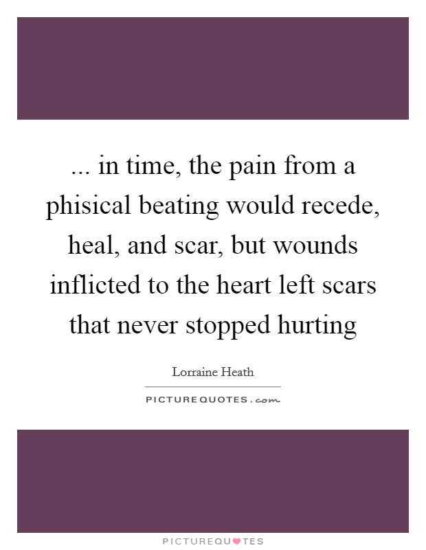 ... in time, the pain from a phisical beating would recede, heal, and scar, but wounds inflicted to the heart left scars that never stopped hurting Picture Quote #1