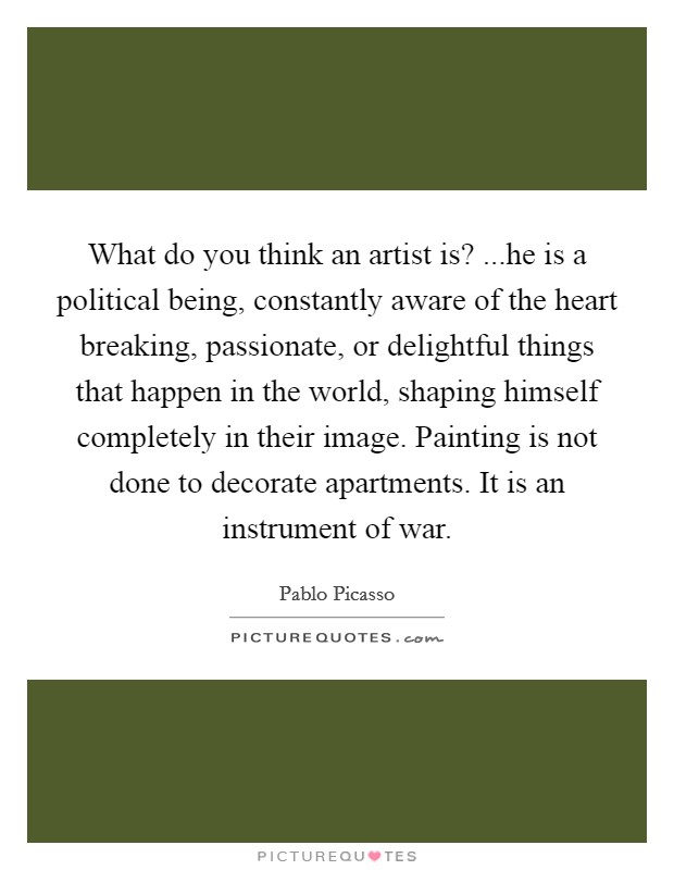 What do you think an artist is? ...he is a political being, constantly aware of the heart breaking, passionate, or delightful things that happen in the world, shaping himself completely in their image. Painting is not done to decorate apartments. It is an instrument of war Picture Quote #1