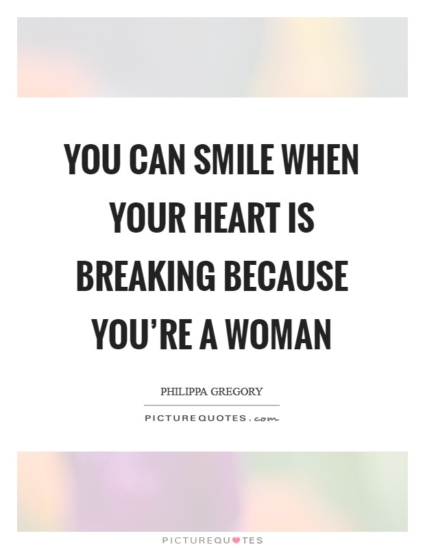 You can smile when your heart is breaking because you're a woman Picture Quote #1