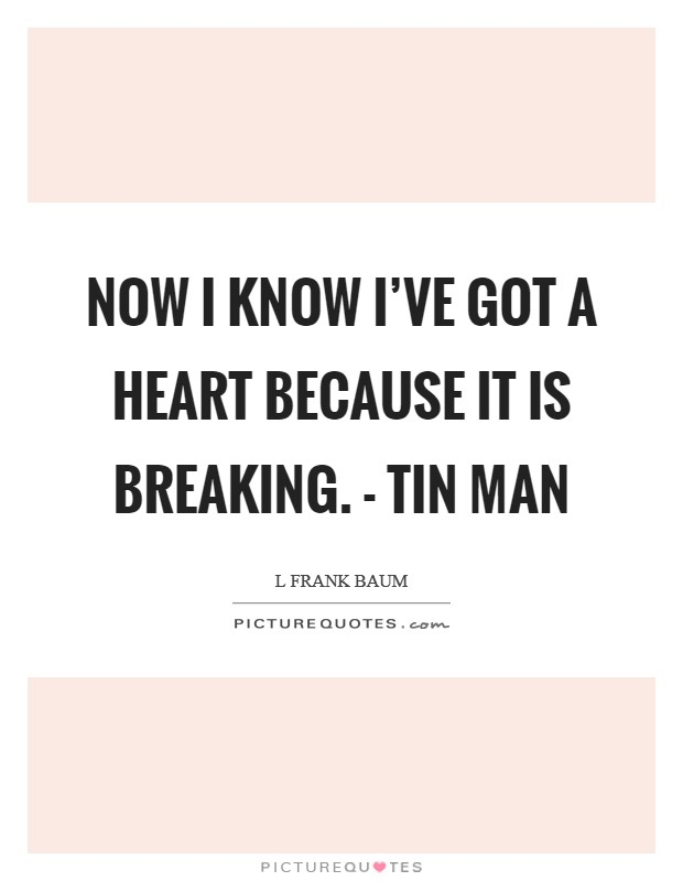 Now I know I've got a heart because it is breaking. - Tin Man Picture Quote #1