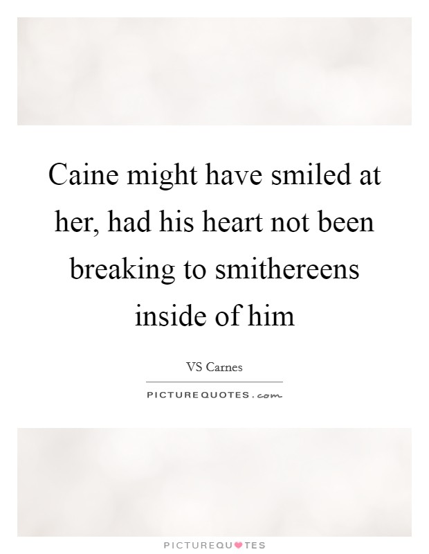 Caine might have smiled at her, had his heart not been breaking to smithereens inside of him Picture Quote #1
