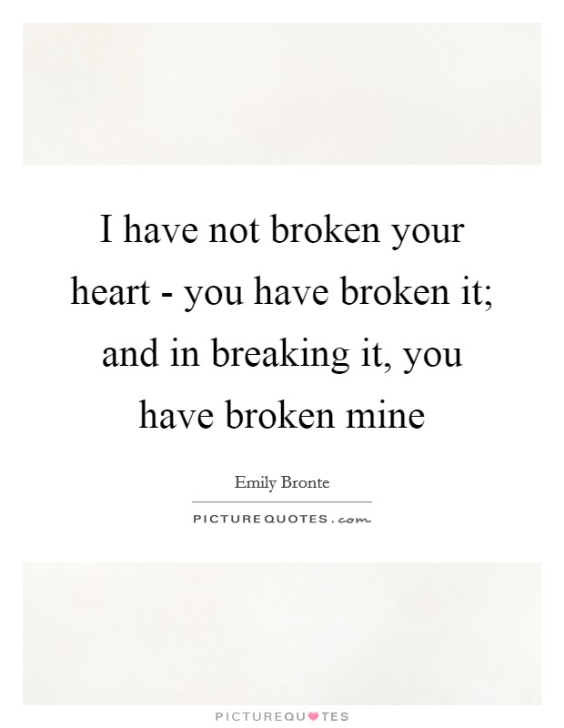 I have not broken your heart - you have broken it; and in breaking it, you have broken mine Picture Quote #1