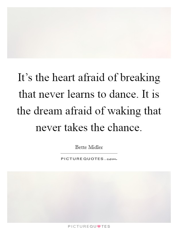 It's the heart afraid of breaking that never learns to dance. It is the dream afraid of waking that never takes the chance Picture Quote #1