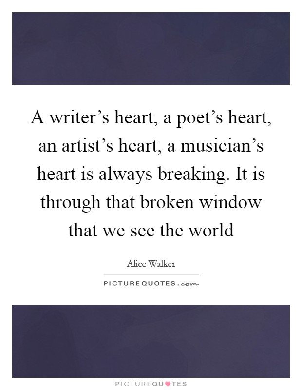 A writer's heart, a poet's heart, an artist's heart, a musician's heart is always breaking. It is through that broken window that we see the world Picture Quote #1