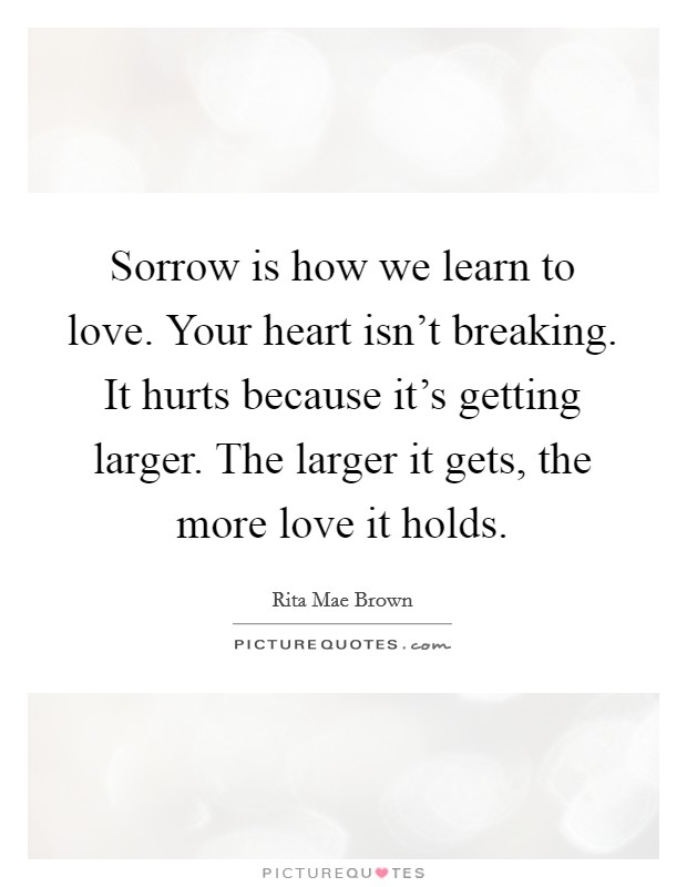 Sorrow is how we learn to love. Your heart isn't breaking. It hurts because it's getting larger. The larger it gets, the more love it holds Picture Quote #1