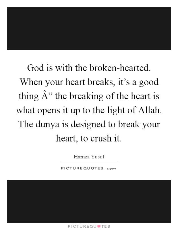"""God is with the broken-hearted. When your heart breaks, it's a good thing """" the breaking of the heart is what opens it up to the light of Allah. The dunya is designed to break your heart, to crush it Picture Quote #1"""