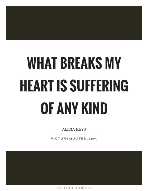 What breaks my heart is suffering of any kind Picture Quote #1