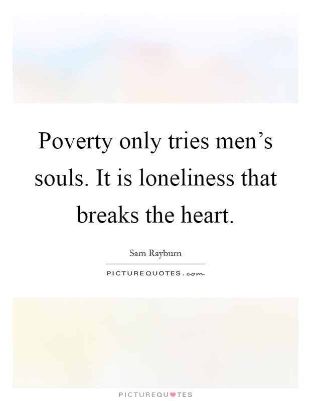 Poverty only tries men's souls. It is loneliness that breaks the heart Picture Quote #1