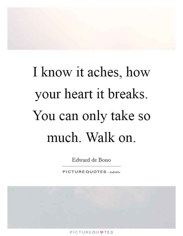 I know it aches, how your heart it breaks. You can only take so much. Walk on Picture Quote #1