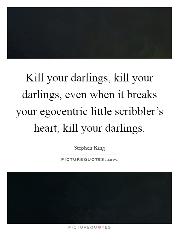 Kill your darlings, kill your darlings, even when it breaks your egocentric little scribbler's heart, kill your darlings Picture Quote #1