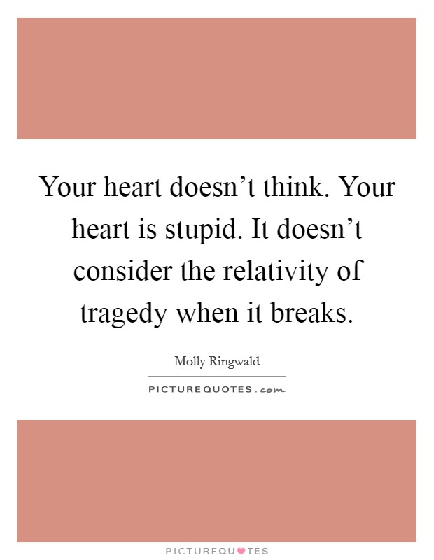 Your heart doesn't think. Your heart is stupid. It doesn't consider the relativity of tragedy when it breaks Picture Quote #1