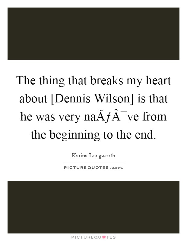The thing that breaks my heart about [Dennis Wilson] is that he was very naïve from the beginning to the end Picture Quote #1