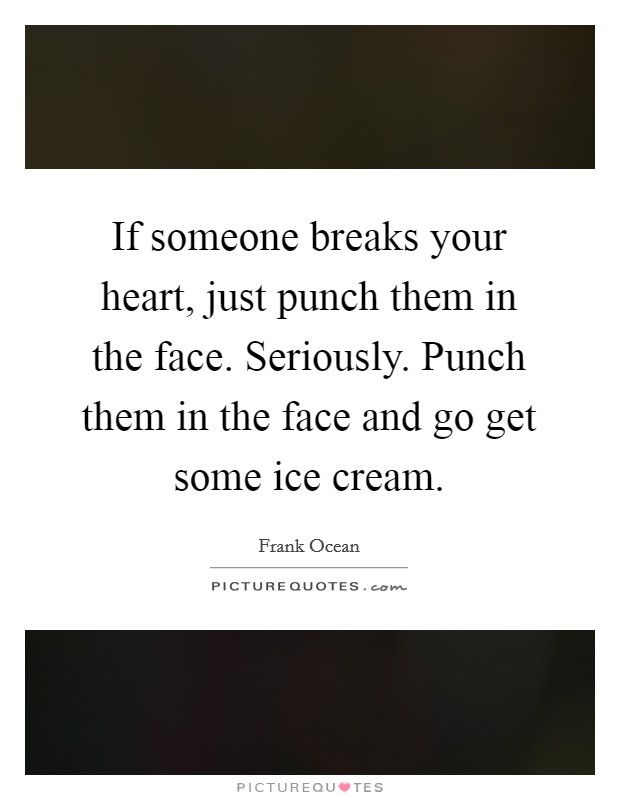 If someone breaks your heart, just punch them in the face. Seriously. Punch them in the face and go get some ice cream Picture Quote #1