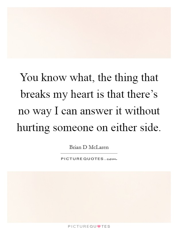 You know what, the thing that breaks my heart is that there's no way I can answer it without hurting someone on either side Picture Quote #1