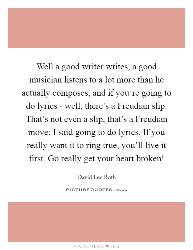 Well a good writer writes, a good musician listens to a lot more than he actually composes, and if you're going to do lyrics - well, there's a Freudian slip. That's not even a slip, that's a Freudian move: I said going to do lyrics. If you really want it to ring true, you'll live it first. Go really get your heart broken! Picture Quote #1