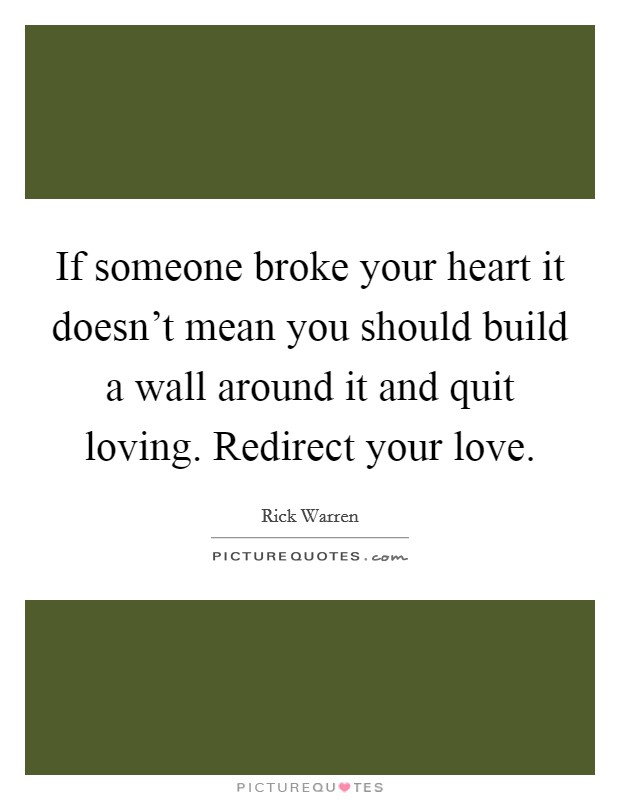 If someone broke your heart it doesn't mean you should build a wall around it and quit loving. Redirect your love Picture Quote #1