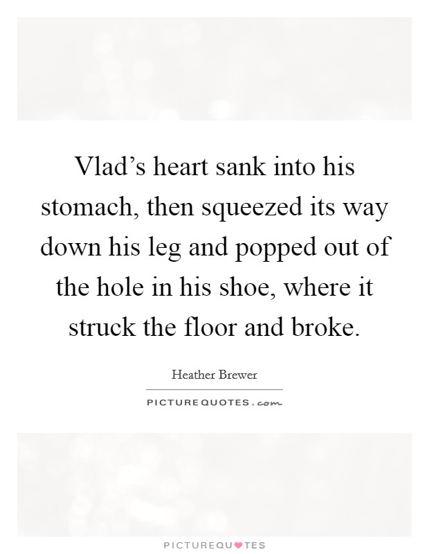 Vlad's heart sank into his stomach, then squeezed its way down his leg and popped out of the hole in his shoe, where it struck the floor and broke Picture Quote #1