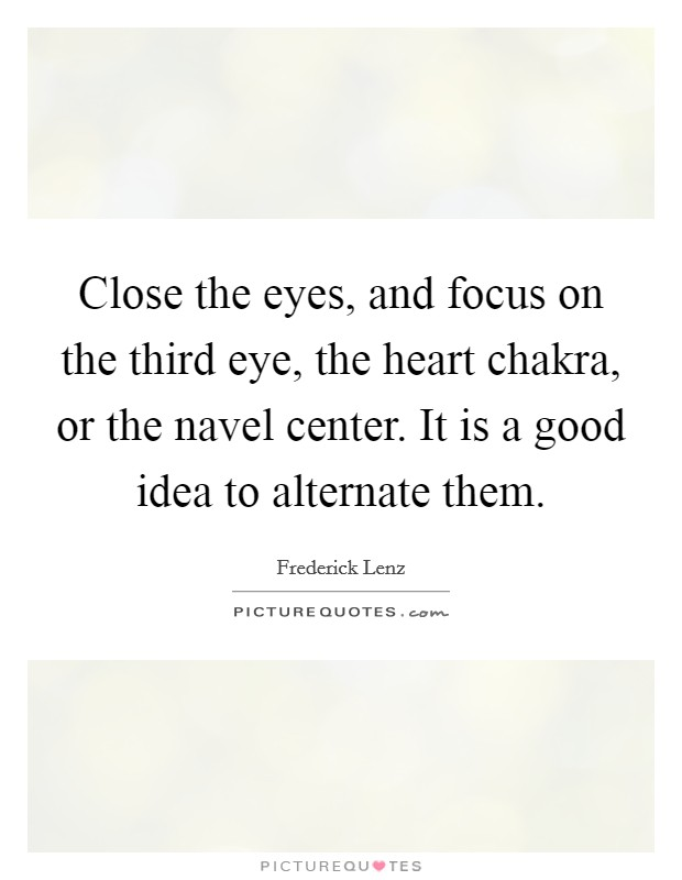 Close the eyes, and focus on the third eye, the heart chakra, or the navel center. It is a good idea to alternate them Picture Quote #1