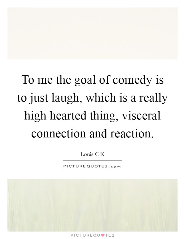 To me the goal of comedy is to just laugh, which is a really high hearted thing, visceral connection and reaction. Picture Quote #1