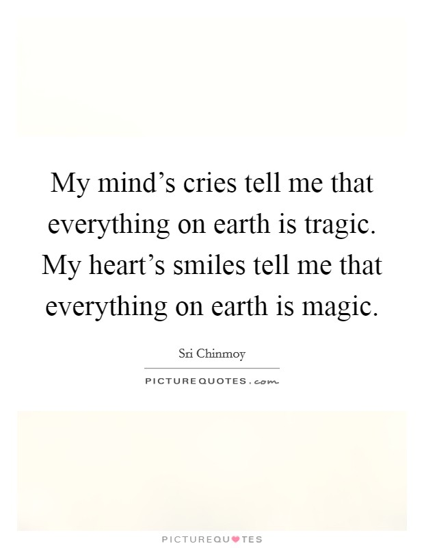 My mind's cries tell me that everything on earth is tragic. My heart's smiles tell me that everything on earth is magic Picture Quote #1