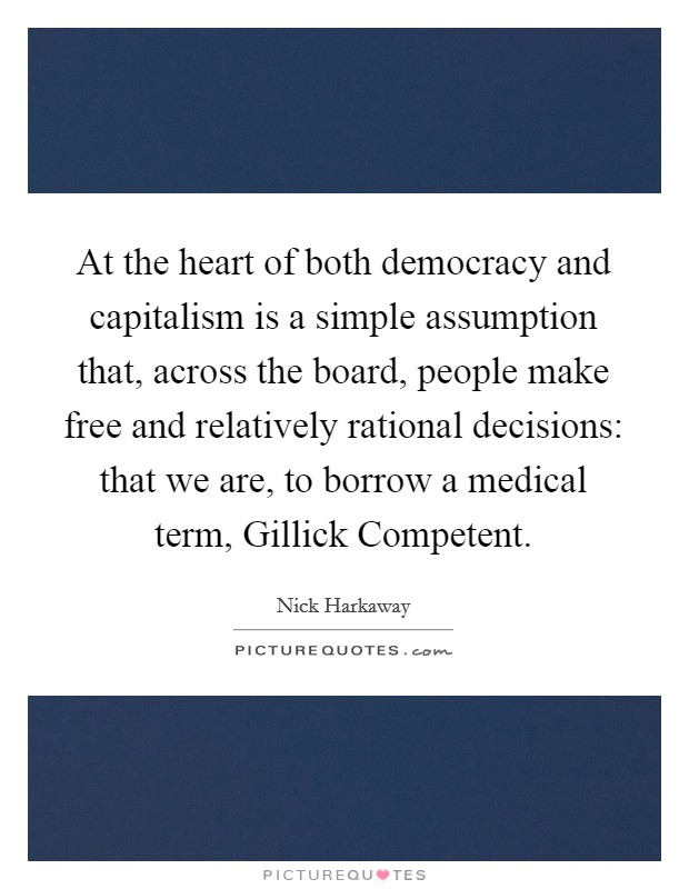 At the heart of both democracy and capitalism is a simple assumption that, across the board, people make free and relatively rational decisions: that we are, to borrow a medical term, Gillick Competent Picture Quote #1