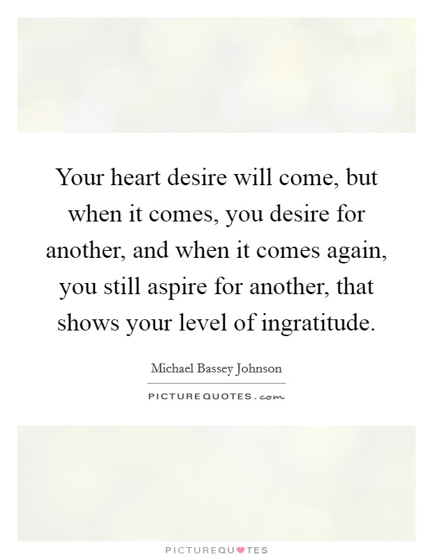 Your heart desire will come, but when it comes, you desire for another, and when it comes again, you still aspire for another, that shows your level of ingratitude Picture Quote #1