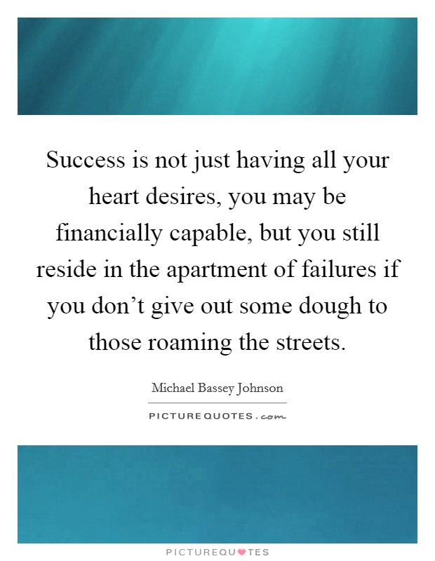 Success is not just having all your heart desires, you may be financially capable, but you still reside in the apartment of failures if you don't give out some dough to those roaming the streets Picture Quote #1