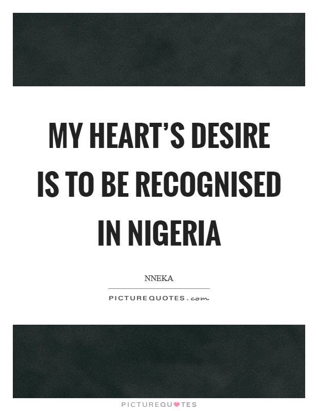 My heart's desire is to be recognised in Nigeria Picture Quote #1