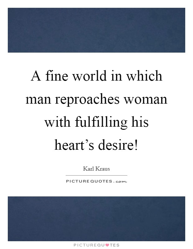 A fine world in which man reproaches woman with fulfilling his heart's desire! Picture Quote #1