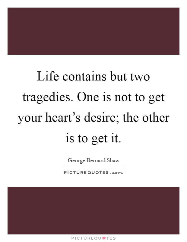 Life contains but two tragedies. One is not to get your heart's desire; the other is to get it Picture Quote #1