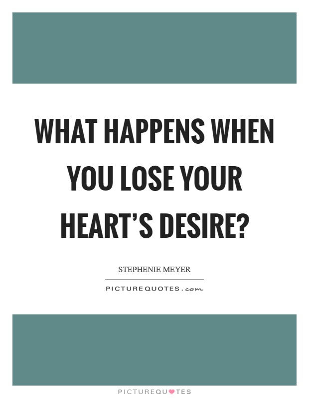 What happens when you lose your heart's desire? Picture Quote #1