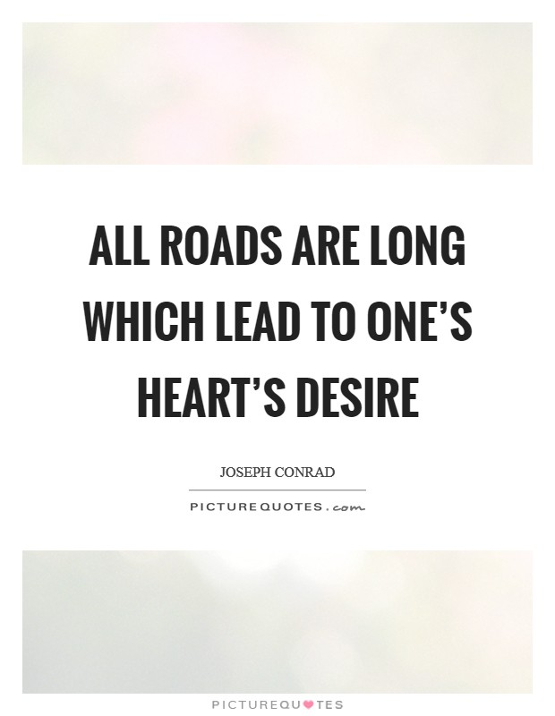 All roads are long which lead to one's heart's desire Picture Quote #1