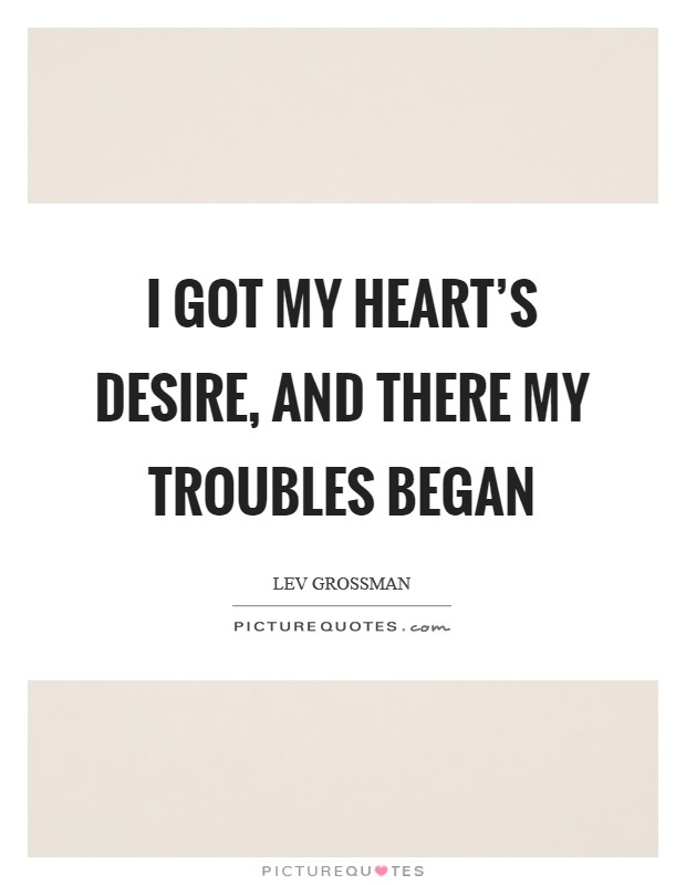 I got my heart's desire, and there my troubles began Picture Quote #1