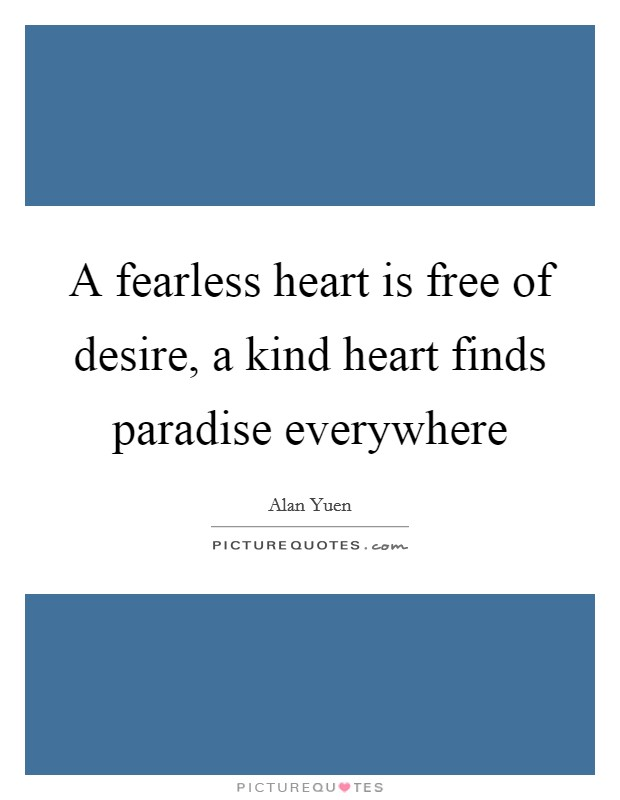 A fearless heart is free of desire, a kind heart finds paradise everywhere Picture Quote #1