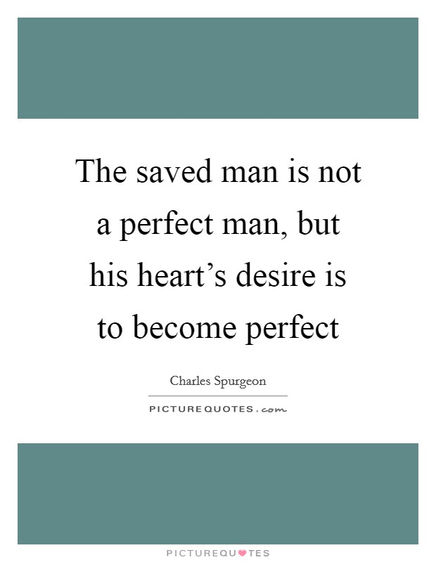The saved man is not a perfect man, but his heart's desire is to become perfect Picture Quote #1
