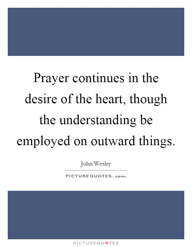 Prayer continues in the desire of the heart, though the understanding be employed on outward things Picture Quote #1