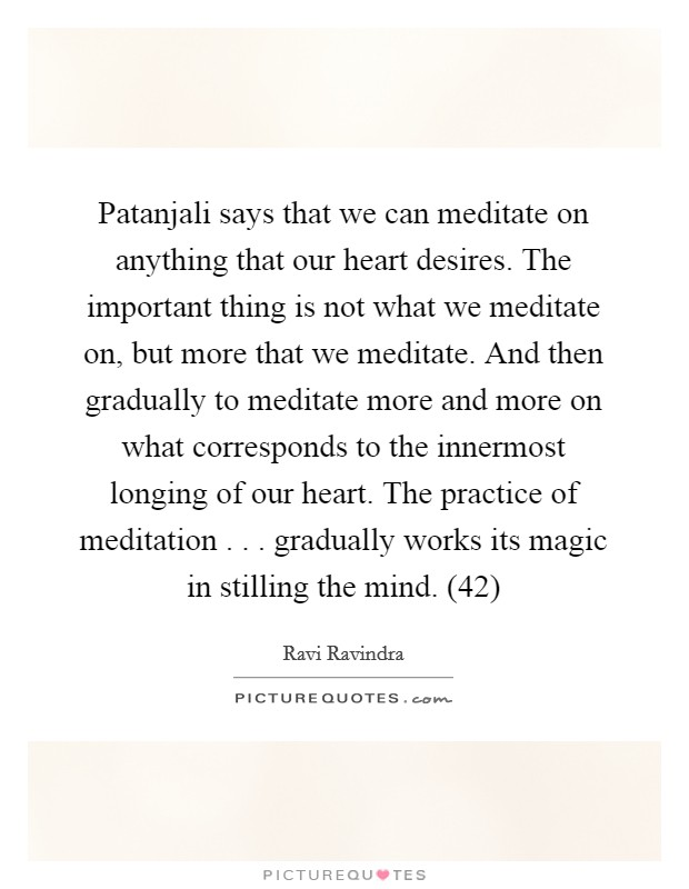 Patanjali says that we can meditate on anything that our heart desires. The important thing is not what we meditate on, but more that we meditate. And then gradually to meditate more and more on what corresponds to the innermost longing of our heart. The practice of meditation . . . gradually works its magic in stilling the mind. (42) Picture Quote #1