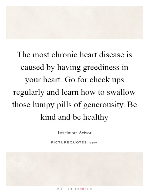 The most chronic heart disease is caused by having greediness in your heart. Go for check ups regularly and learn how to swallow those lumpy pills of generousity. Be kind and be healthy Picture Quote #1