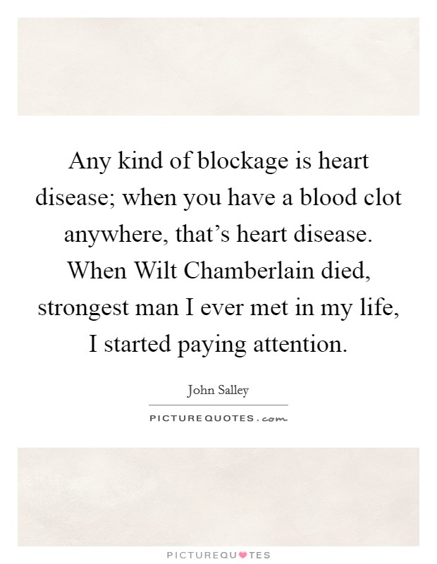 Any kind of blockage is heart disease; when you have a blood clot anywhere, that's heart disease. When Wilt Chamberlain died, strongest man I ever met in my life, I started paying attention Picture Quote #1