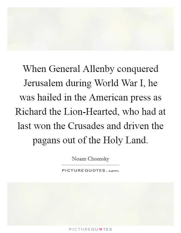 When General Allenby conquered Jerusalem during World War I, he was hailed in the American press as Richard the Lion-Hearted, who had at last won the Crusades and driven the pagans out of the Holy Land Picture Quote #1