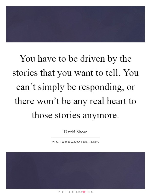 You have to be driven by the stories that you want to tell. You can't simply be responding, or there won't be any real heart to those stories anymore Picture Quote #1
