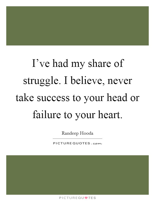 I've had my share of struggle. I believe, never take success to your head or failure to your heart Picture Quote #1