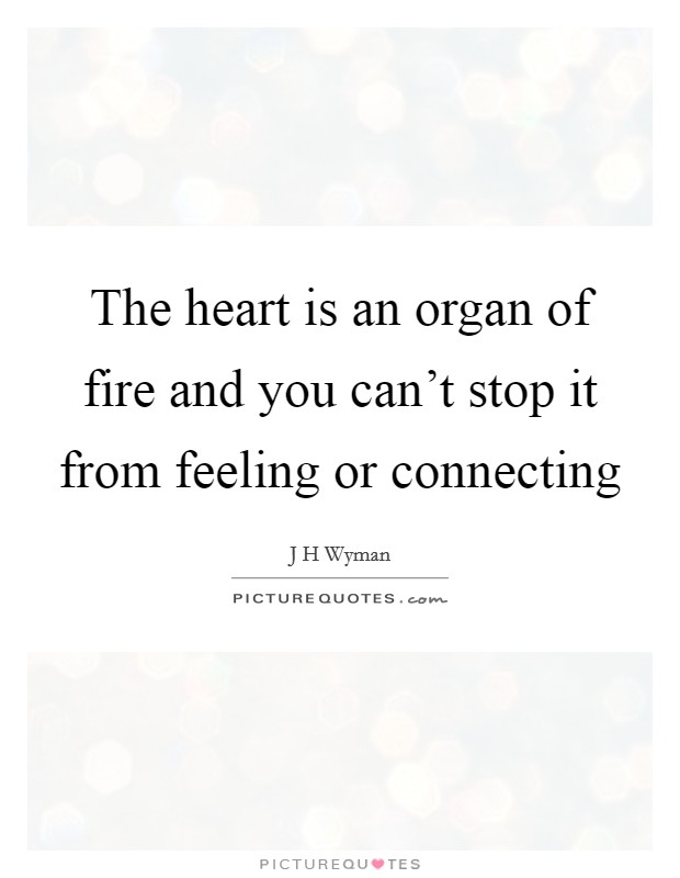 The heart is an organ of fire and you can't stop it from feeling or connecting Picture Quote #1