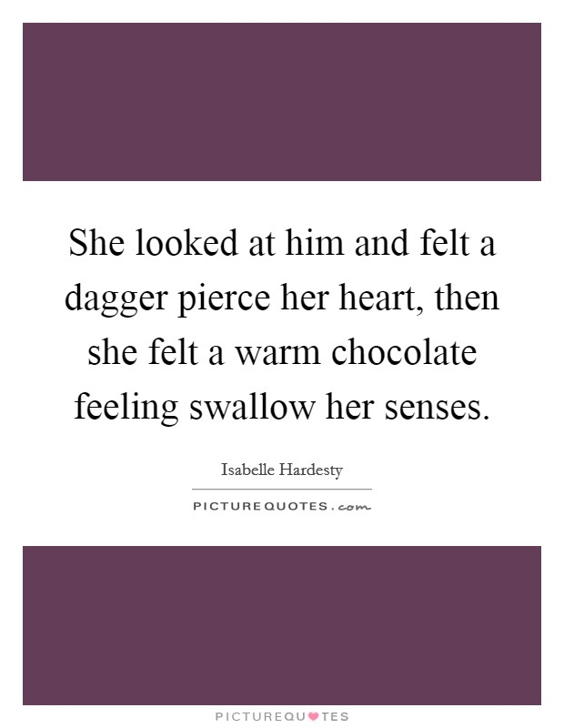 She looked at him and felt a dagger pierce her heart, then she felt a warm chocolate feeling swallow her senses Picture Quote #1