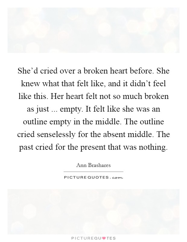 She'd cried over a broken heart before. She knew what that felt like, and it didn't feel like this. Her heart felt not so much broken as just ... empty. It felt like she was an outline empty in the middle. The outline cried senselessly for the absent middle. The past cried for the present that was nothing Picture Quote #1