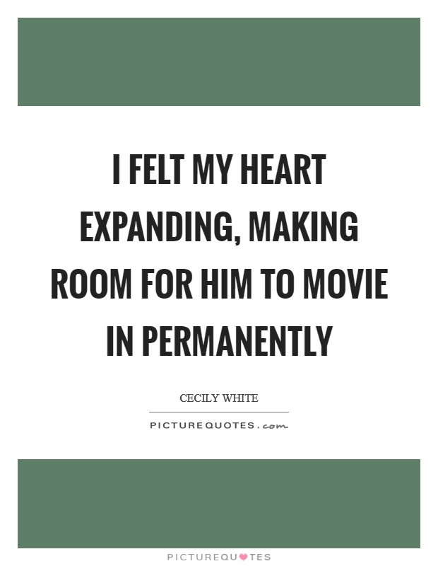 I felt my heart expanding, making room for him to movie in permanently Picture Quote #1